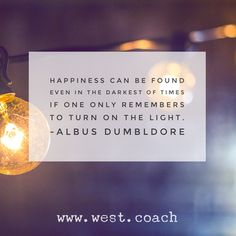 INSPIRATION - EILEEN WEST LIFE COACH   Happiness can be found even in the darkest of times if only one remembers to turn on the light. - Albus Dumbledore   Eileen West Life Coach, Life Coach, inspiration, inspirational quotes, motivation, motivational quotes, quotes, daily quotes, self improvement, personal growth, Harry Potter, Harry Potter quotes, Albus Dumbledore, Albus Dumbledore quotes, happiness, light
