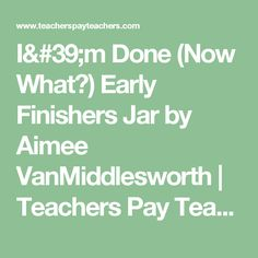 I'm Done (Now What?) Early Finishers Jar by Aimee VanMiddlesworth   Teachers Pay Teachers