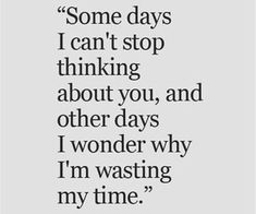 Some days I can't stop thinking about you, and other days I wonder why I'm wasting my time. Wasting My Time Quotes, Me Time Quotes, Hurt Quotes, Words Quotes, Life Quotes, Sayings, Heartbreaking Quotes, Heartbroken Quotes, Stop Caring Quotes