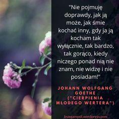 """""""Nie pojmuję doprawdy, jak ją może, jak śmie kochać inny, gdy ja ją kocham tak wyłącznie, tak bardzo, tak gorąco, kiedy niczego ponad nią nie znam, nie widzę i nie posiadam!"""" Johann Wol…"""