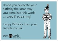 Free and Funny Birthday Ecard: I hope you celebrate your birthday the same way you came into this world . Happy Birthday from your favorite cousin! Create and send your own custom Birthday ecard. Cousin Birthday Quotes, Happy Birthday Cousin, Happy Birthday Ecard, Best Birthday Quotes, Birthday Wishes And Images, Happy Birthday Greeting Card, Birthday Funnies, Birthday Sayings, Birthday Stuff