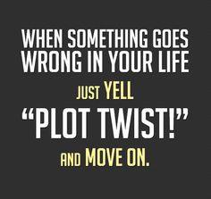 Just yell Plot Twist!