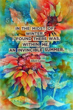 """""""In the midst of winter, I found there was, within me, an invincible summer"""" ~Albert Camus"""