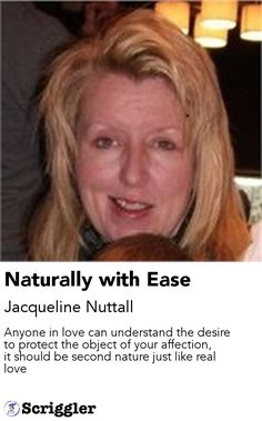 Naturally with Ease by Jacqueline Nuttall https://scriggler.com/detailPost/story/55555 Anyone in love can understand the desire to protect the object of your affection, it should be second nature just like real love