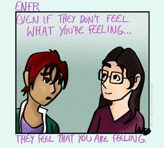 The ENFPs I know are always upfront if you're in a situation they aren't familiar with. It feels like they could know nothing about whatever scenario and still find a way of relating to emotion.