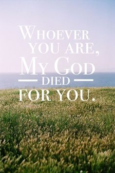 Whoever you are, my God [The King of Glory] died for you!