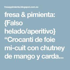 """fresa & pimienta: {Falso helado/aperitivo} """"Crocanti de foie mi-cuit con chutney de mango y cardamomo"""""""
