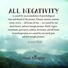 All negativity is caused by an accumulation of psychological time and denial of the present. Unease, anxiety, tension, stress, worry - all forms of fear - are caused by too much future, and not enough presence. Guilt, regret, resentment, grievances, sadness, bitterness, and all forms of nonforgiveness are caused by too much past, and not enough presence. — Eckhart Tolle