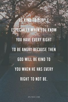 Be kind to people especially when you know you have every right to be angry, because then God will be kind to you when He has every right not to be.
