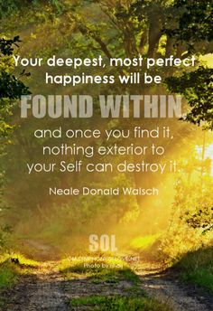 Your deepest, most perfect happiness will be found within, and once you find it, nothing exterior to your Self can destroy it. Daily Quotes, Life Quotes, Meaningful Quotes, Inspirational Quotes, Eyes On The Prize, New Thought, Spiritual Guidance, Empowering Quotes, Praise And Worship