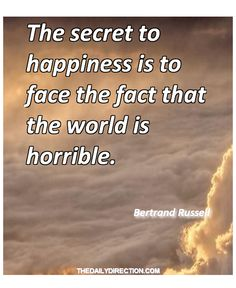 The secret to happiness is to face the fact that the world is horrible.Bertrand Russell