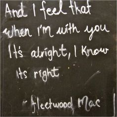And I feel that when I'm with you it's alright, I know it's right. - Songbird, Fleetwood Mac