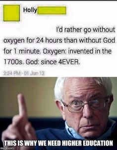 """I'd rather go without oxygen for 24 hours than without God for 1 minute. Oxygen: invented in the 1700s, God: existed 4ever"" Wow. This isn't a lack of higher education, this is a lack of education in general. Shouldn't she have learned that she breathes oxygen some time in pre-K?"