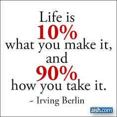 Life Is 10 Percent What You Make It