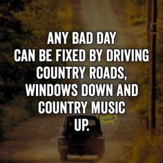 Any bad day can be fixed by driving country roads, windows down and country music up.
