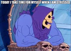 Today I take time for myself when I am stressed ... Skeletor Is Love