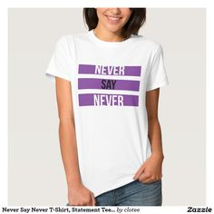 Never Say Never T-Shirt, Statement Tee, Tumblr. #tumblr #zazzle #polyvore #fashionblogger #streetstyle #inspiration #hipster #teen