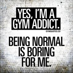 I'm a gym addict. Being normal is boring for me. Yes, I'm a gym addict. Being normal is boring for me.Yes, I'm a gym addict. Being normal is boring for me. Gym Motivation Quotes, Fitness Quotes, Workout Motivation, Funny Fitness, Crossfit Quotes, Exercise Quotes, Funny Gym, Fitness Humor, Women Workout Quotes