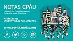 REVISTA NOTAS CPAU #33 | ENCUENTRO DE ARQUITECTOS  Leéla completa online en www.revistanotas.org