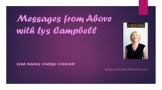 Weekly speech channeled energy forecast from Archangel Michael via Lys Campbell of Dynamic Intention, with practical tips on how to clear your energy and help yourself.