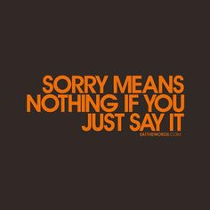 Sorry means nothing if you just say it.  #infidelity