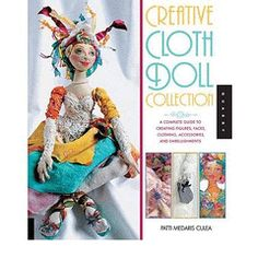 Creative Cloth Doll Collection: A Complete Guide to Creating Figures, - Patti Medaris Culea for R371.00