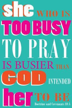She who is too busy to pray is busier than God intended her to be. Young Women's handout