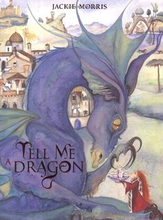 Tell Me a Dragon by Jackie Morris ~A beautiful book. Very few words with beautiful artwork.