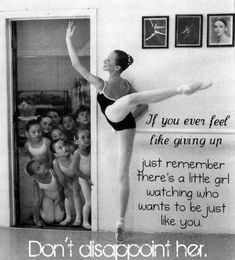 If you even feel like giving up, just remember there's a little girl watching who wants to be just like you. Don't disappoint her #dance #quote