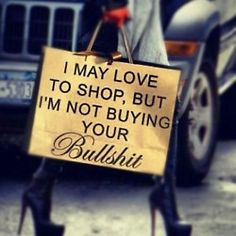I may love to shop but I'm not buying your bullshit!