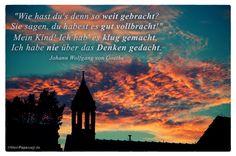 """Abendhimmel Sonnenuntergang mit dem Wolfgang von Goethe Zitat: """"Wie hast du's denn so weit gebracht? Sie sagen, du habest es gut vollbracht!"""" Mein Kind! Ich hab' es klug gemacht, Ich habe nie über das Denken gedacht. Johann Wolfgang von Goethe"""