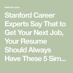 Stanford Career Experts Say That to Get Your Next Job, Your Resume Should Always Have These 5 Simple Things | Inc.com