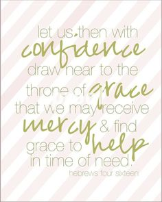 """Hebrews 4:16; AMP """"Let us then fearlessly and confidently and boldly draw near to the throne of grace (the throne of God's unmerited, unearned, undeserved favor to us sinners), that we may receive mercy [for our failures] and find grace to help in good time for every need [appropriate help and well-timed help, coming just when we need it]."""""""