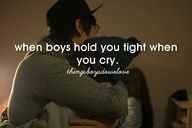 When boys hold you tight when you cry!
