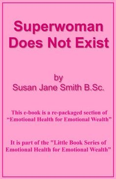 Superwoman Does Not Exist (Little Book Series of Emotional Health For Emotional Wealth) by Susan Jane Smith BSc, http://www.amazon.co.uk/gp/product/B00AGN5OFM/ref=cm_sw_r_pi_alp_MWb5qb0S0CCGH