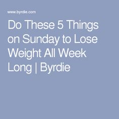 Do These 5 Things on Sunday to Lose Weight All Week Long | Byrdie