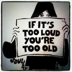 If it's too loud, you're too old