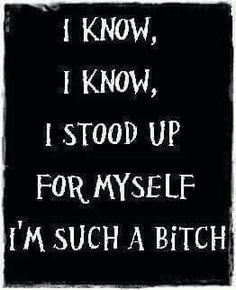 Story of my life. I stand up for myself because someone try to get fucking balls but I end u crushing them but I turn out to be the #Bitch. Yeah ok. :-P