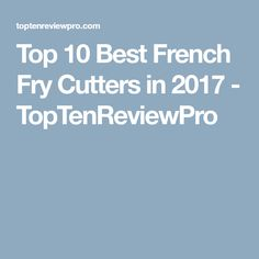 Top 10 Best French Fry Cutters in 2017 - TopTenReviewPro