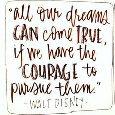 """""""All our dreams can come true, if we have the courage to pursue them."""" -- Walt Disney"""