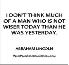 ''I don't think much of a man who is not wiser today than he was yesterday.'' - Abraham Lincoln  http://whowasabrahamlincoln.com/?p=416
