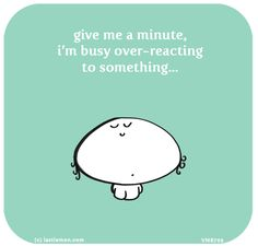 give me a minute, i'm busy over-reacting to something...