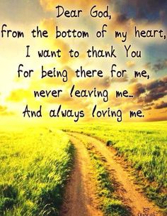 Dear God, from the bottom of my heart I want to thank you for being there for me, never leaving me and always loving me.
