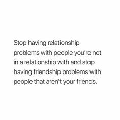 Stop having relationship problems with people you're not even in a relationship with, and stop having friendship problems with people who aren't your friends. Real Quotes, Fact Quotes, Mood Quotes, True Quotes, Quotes To Live By, Motivational Quotes, Inspirational Quotes, Happy Quotes, The Words