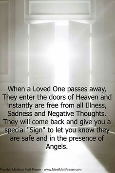 """When a Loved One passes away, They enter the doors of Heaven and Instantly are free from all Illness, Sadness and Negative Thoughts.  They will come back and give you a special """"Sign"""" to let you know they are safe and in the presence of Angels."""