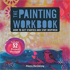 The Painting Workbook: How to Get Started and Stay Inspired: Alena Hennessy: 9781454708704: Amazon.com: Books