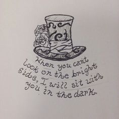 When you can't look on the bright side, I will sit with you in the dark. Alice in wonderland tattoo