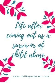 Life after coming out as a survivor of child abuse - a blog about survival www.lifelikeyoumeanit.com