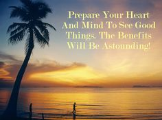Prepare Your Heart And Mind To See Good Things. The Benefits Will Be Astounding!