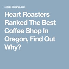 Heart Roasters Ranked The Best Coffee Shop In Oregon, Find Out Why?